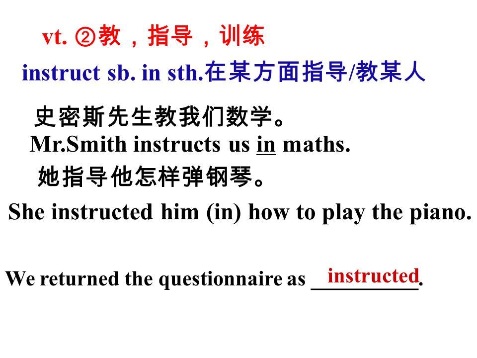 vt. ②教,指导,训练 史密斯先生教我们数学。 Mr.Smith instructs us in maths.