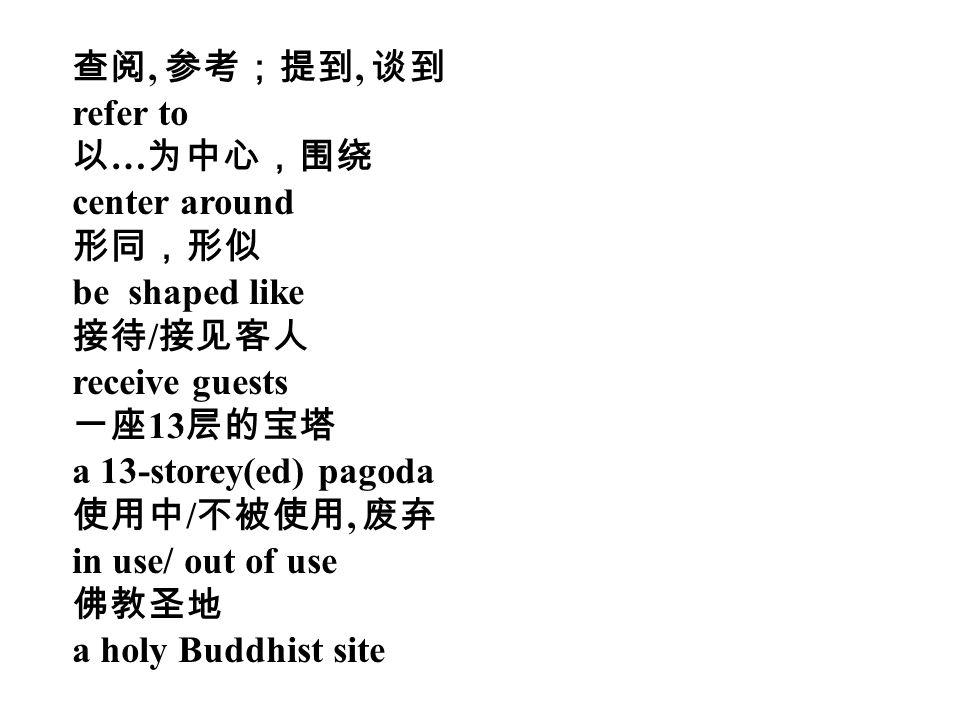 查阅, 参考;提到, 谈到 refer to 以 … 为中心,围绕 center around 形同,形似 be shaped like 接待 / 接见客人 receive guests 一座 13 层的宝塔 a 13-storey(ed) pagoda 使用中 / 不被使用, 废弃 in use/ out of use 佛教圣地 a holy Buddhist site