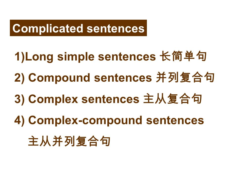 1)Long simple sentences 长简单句 2) Compound sentences 并列复合句 3) Complex sentences 主从复合句 4) Complex-compound sentences 主从并列复合句 Complicated sentences
