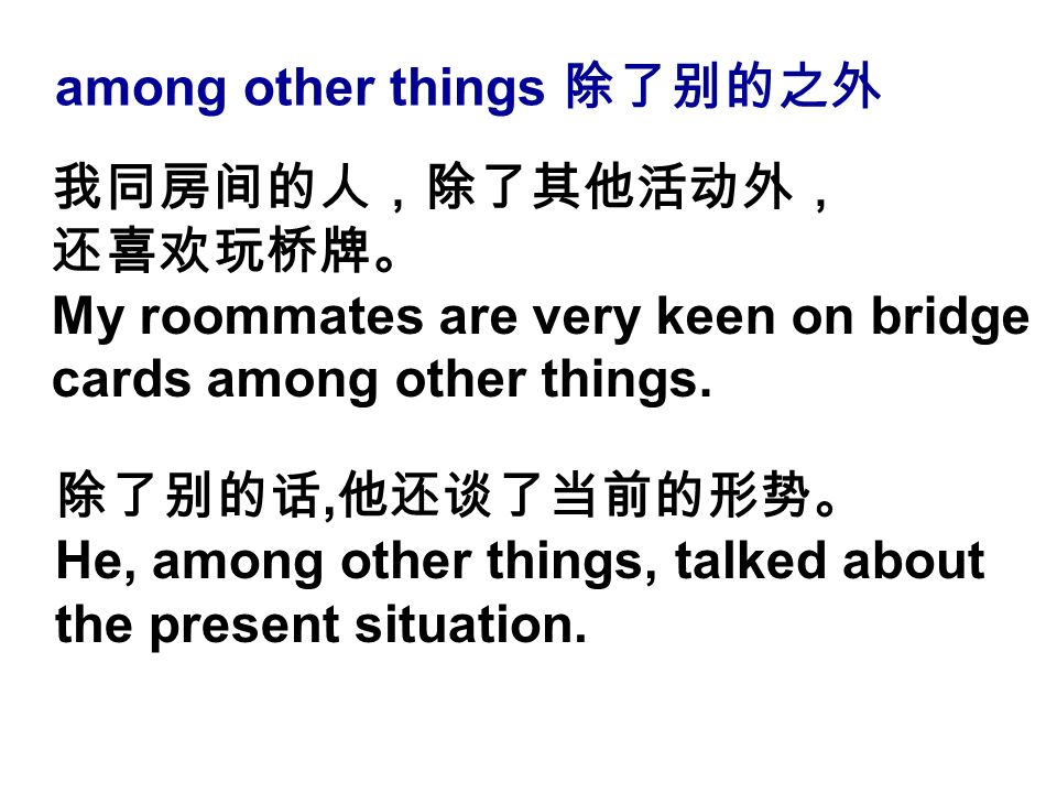 among other things 除了别的之外 除了别的话, 他还谈了当前的形势。 He, among other things, talked about the present situation.