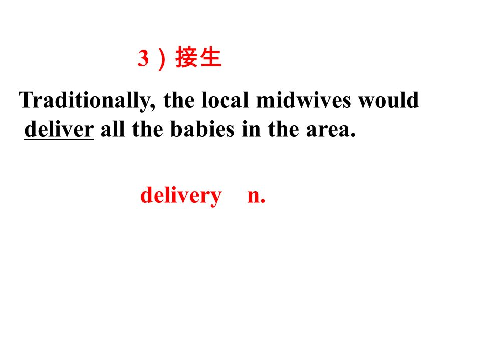 Traditionally, the local midwives would deliver all the babies in the area. 3 )接生 delivery n.
