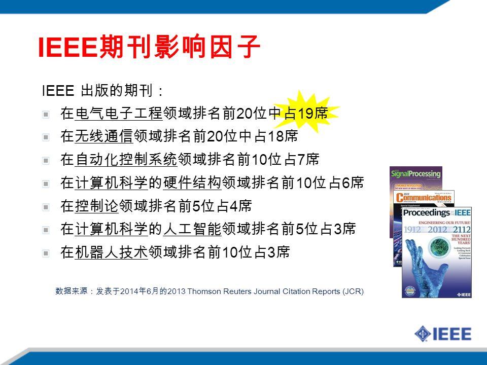 IEEE 出版的期刊: 在电气电子工程领域排名前 20 位中占 19 席 在无线通信领域排名前 20 位中占 18 席 在自动化控制系统领域排名前 10 位占 7 席 在计算机科学的硬件结构领域排名前 10 位占 6 席 在控制论领域排名前 5 位占 4 席 在计算机科学的人工智能领域排名前 5 位占 3 席 在机器人技术领域排名前 10 位占 3 席 数据来源:发表于 2014 年 6 月的 2013 Thomson Reuters Journal Citation Reports (JCR) IEEE 期刊影响因子