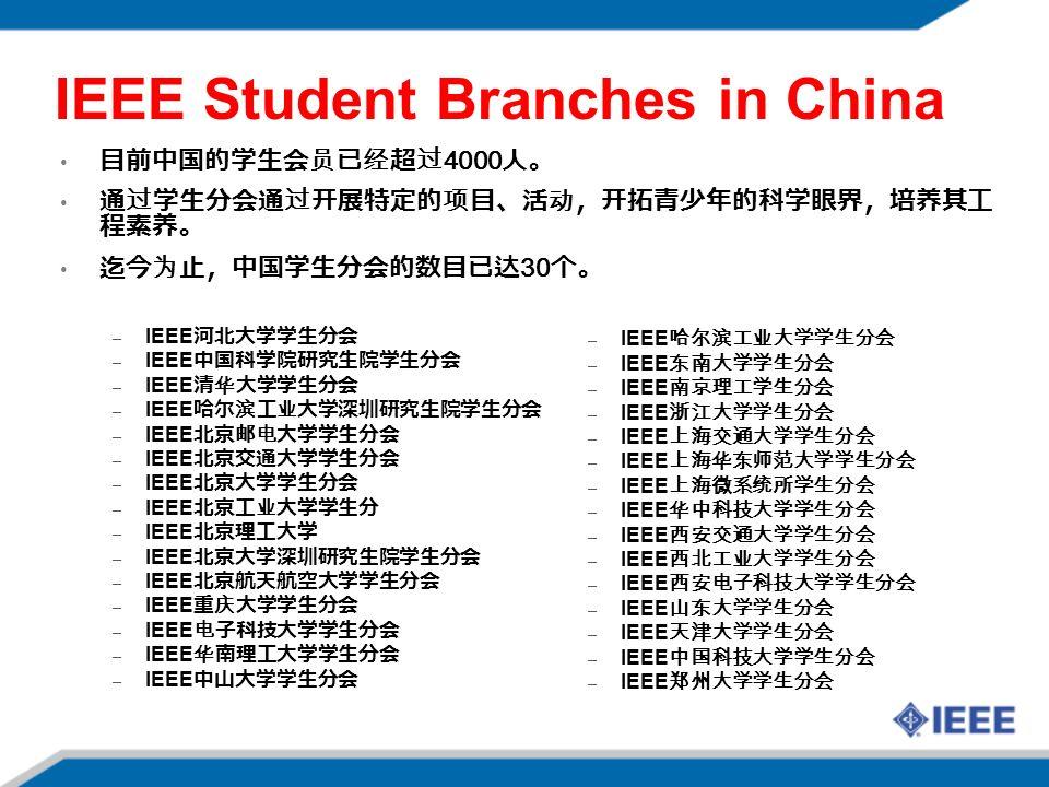 IEEE Student Branches in China 59 目前中国的学生会员已经超过 4000 人。 通过学生分会通过开展特定的项目、活动,开拓青少年的科学眼界,培养其工 程素养。 迄今为止,中国学生分会的数目已达 30 个。 – IEEE 河北大学学生分会 – IEEE 中国科学院研究生院学生分会 – IEEE 清华大学学生分会 – IEEE 哈尔滨工业大学深圳研究生院学生分会 – IEEE 北京邮电大学学生分会 – IEEE 北京交通大学学生分会 – IEEE 北京大学学生分会 – IEEE 北京工业大学学生分 – IEEE 北京理工大学 – IEEE 北京大学深圳研究生院学生分会 – IEEE 北京航天航空大学学生分会 – IEEE 重庆大学学生分会 – IEEE 电子科技大学学生分会 – IEEE 华南理工大学学生分会 – IEEE 中山大学学生分会 – IEEE 哈尔滨工业大学学生分会 – IEEE 东南大学学生分会 – IEEE 南京理工学生分会 – IEEE 浙江大学学生分会 – IEEE 上海交通大学学生分会 – IEEE 上海华东师范大学学生分会 – IEEE 上海微系统所学生分会 – IEEE 华中科技大学学生分会 – IEEE 西安交通大学学生分会 – IEEE 西北工业大学学生分会 – IEEE 西安电子科技大学学生分会 – IEEE 山东大学学生分会 – IEEE 天津大学学生分会 – IEEE 中国科技大学学生分会 – IEEE 郑州大学学生分会