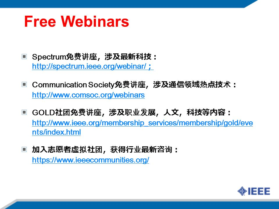 Free Webinars Spectrum 免费讲座,涉及最新科技: http://spectrum.ieee.org/webinar/ ; http://spectrum.ieee.org/webinar/ ; Communication Society 免费讲座,涉及通信领域热点技术: http://www.comsoc.org/webinars http://www.comsoc.org/webinars GOLD 社团免费讲座,涉及职业发展,人文,科技等内容: http://www.ieee.org/membership_services/membership/gold/eve nts/index.html http://www.ieee.org/membership_services/membership/gold/eve nts/index.html 加入志愿者虚拟社团,获得行业最新咨询: https://www.ieeecommunities.org/ https://www.ieeecommunities.org/