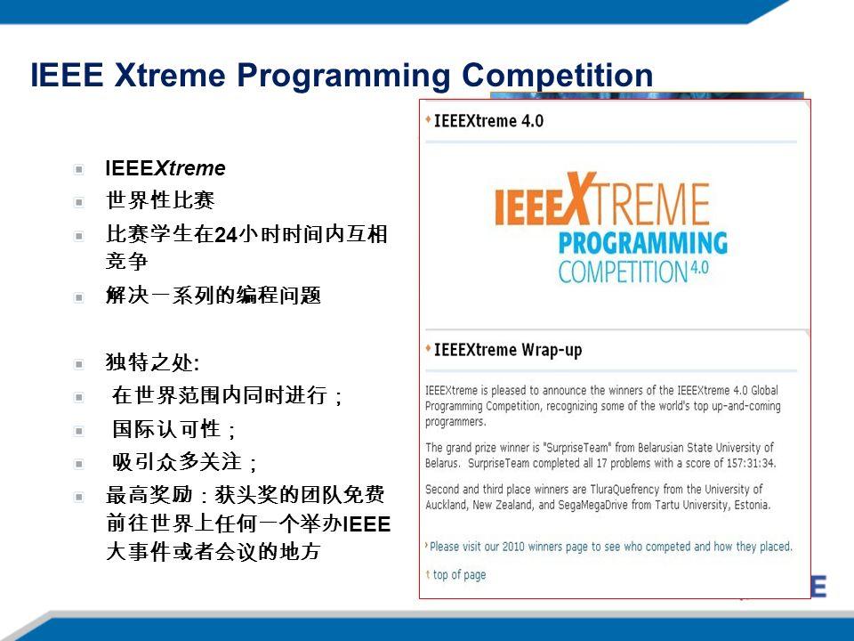 IEEE Xtreme Programming Competition IEEEXtreme 世界性比赛 比赛学生在 24 小时时间内互相 竞争 解决一系列的编程问题 独特之处 : 在世界范围内同时进行; 国际认可性; 吸引众多关注; 最高奖励:获头奖的团队免费 前往世界上任何一个举办 IEEE 大事件或者会议的地方