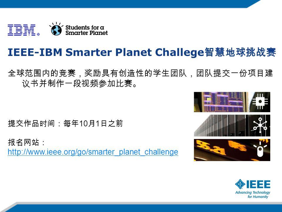 IEEE-IBM Smarter Planet Challege 智慧地球挑战赛 全球范围内的竞赛,奖励具有创造性的学生团队,团队提交一份项目建 议书并制作一段视频参加比赛。 提交作品时间:每年 10 月 1 日之前 报名网站: http://www.ieee.org/go/smarter_planet_challenge