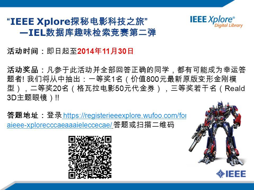 IEEE Xplore 探秘电影科技之旅 —IEL 数据库趣味检索竞赛第二弹 活动时间:即日起至 2014 年 11 月 30 日 活动奖品:凡参于此活动并全部回答正确的同学,都有可能成为幸运答 题者 .