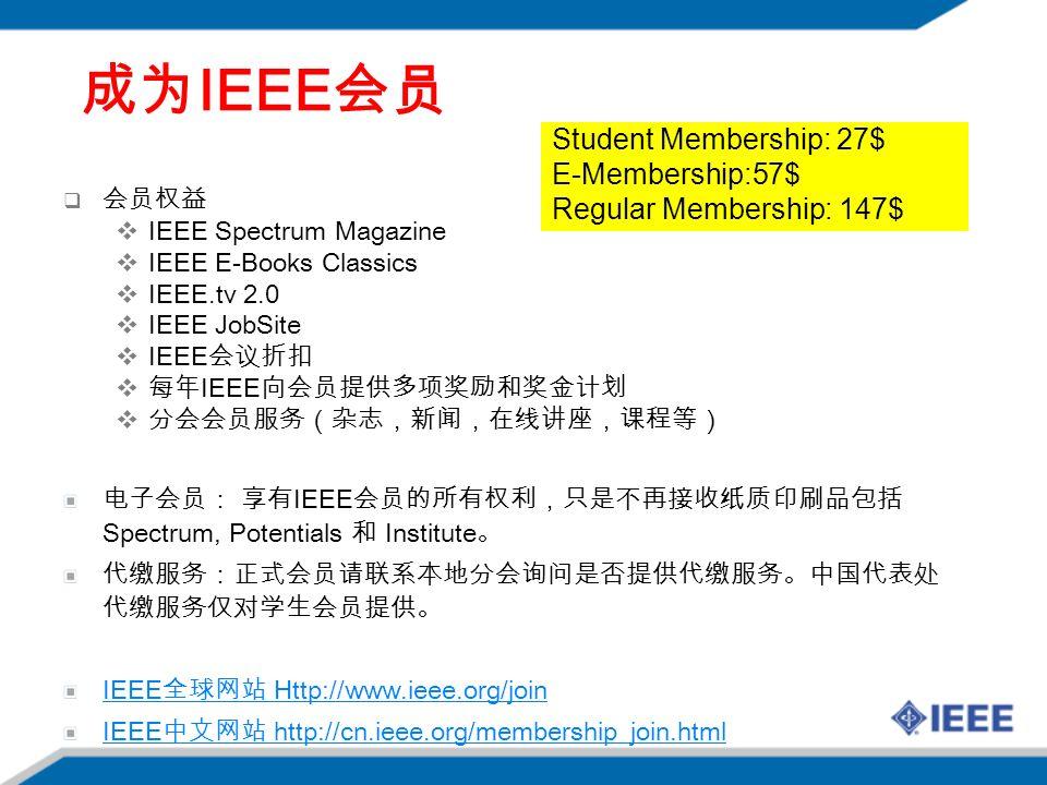 成为 IEEE 会员  会员权益  IEEE Spectrum Magazine  IEEE E-Books Classics  IEEE.tv 2.0  IEEE JobSite  IEEE 会议折扣  每年 IEEE 向会员提供多项奖励和奖金计划  分会会员服务(杂志,新闻,在线讲座,课程等) 电子会员: 享有 IEEE 会员的所有权利,只是不再接收纸质印刷品包括 Spectrum, Potentials 和 Institute 。 代缴服务:正式会员请联系本地分会询问是否提供代缴服务。中国代表处 代缴服务仅对学生会员提供。 IEEE 全球网站 Http://www.ieee.org/join IEEE 中文网站 http://cn.ieee.org/membership_join.html Student Membership: 27$ E-Membership:57$ Regular Membership: 147$