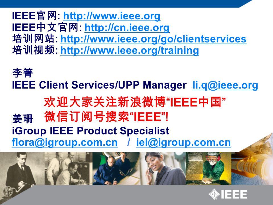 IEEE 官网 : http://www.ieee.org IEEE 中文官网 : http://cn.ieee.org 培训网站 : http://www.ieee.org/go/clientservices 培训视频 : http://www.ieee.org/training 李箐 IEEE Client Services/UPP Manager li.q@ieee.org 姜珊 iGroup IEEE Product Specialist flora@igroup.com.cn / iel@igroup.com.cn http://www.ieee.orghttp://cn.ieee.orghttp://www.ieee.org/go/clientserviceshttp://www.ieee.org/trainingli.q@ieee.org flora@igroup.com.cniel@igroup.com.cn 欢迎大家关注新浪微博 IEEE 中国 微信订阅号搜索 IEEE !