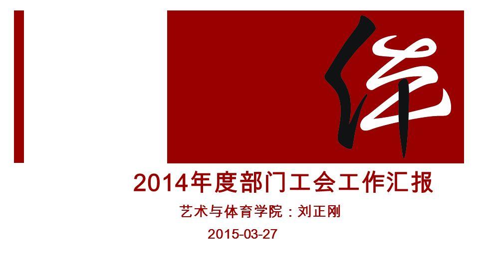2014 年度部门工会工作汇报 艺术与体育学院:刘正刚 2015-03-27