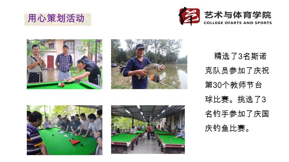精选了 3 名斯诺 克队员参加了庆祝 第 30 个教师节台 球比赛。挑选了 3 名钓手参加了庆国 庆钓鱼比赛。 用心策划活动