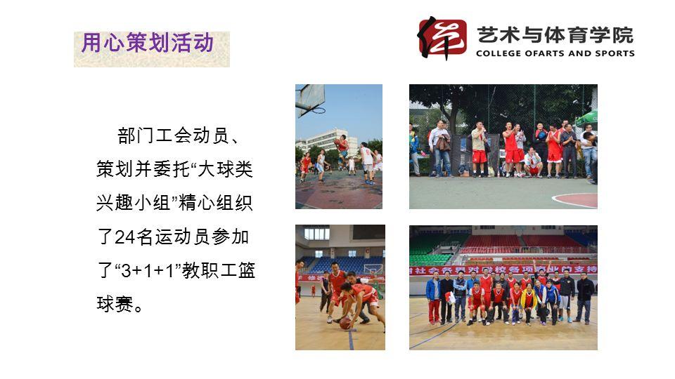 部门工会动员、 策划并委托 大球类 兴趣小组 精心组织 了 24 名运动员参加 了 3+1+1 教职工篮 球赛。 用心策划活动
