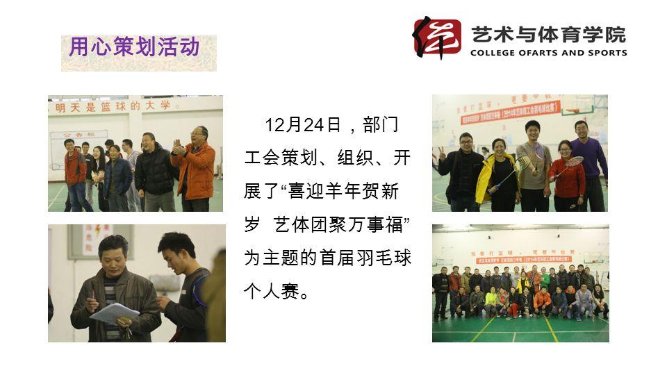 12 月 24 日,部门 工会策划、组织、开 展了 喜迎羊年贺新 岁 艺体团聚万事福 为主题的首届羽毛球 个人赛。 用心策划活动