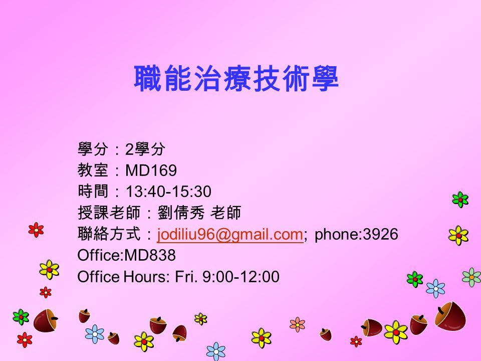 職能治療技術學 學分: 2 學分 教室: MD169 時間: 13:40-15:30 授課老師:劉倩秀 老師 聯絡方式: jodiliu96@gmail.com; phone:3926 jodiliu96@gmail.com Office:MD838 Office Hours: Fri.