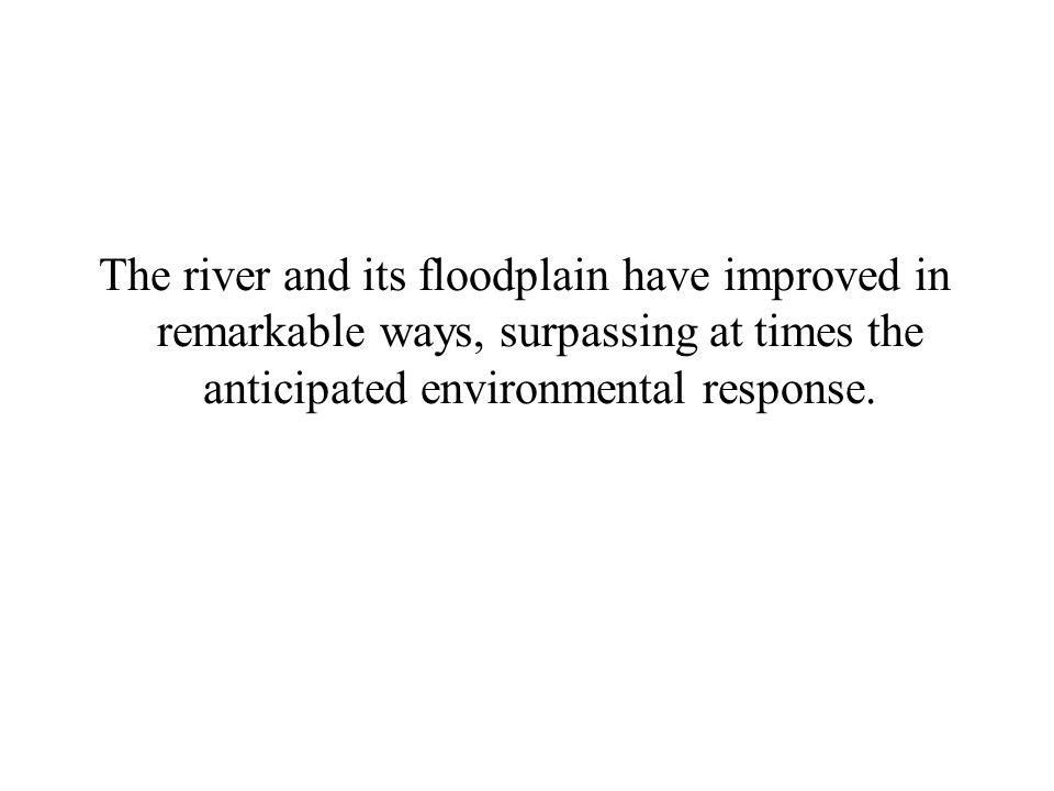The river and its floodplain have improved in remarkable ways, surpassing at times the anticipated environmental response.