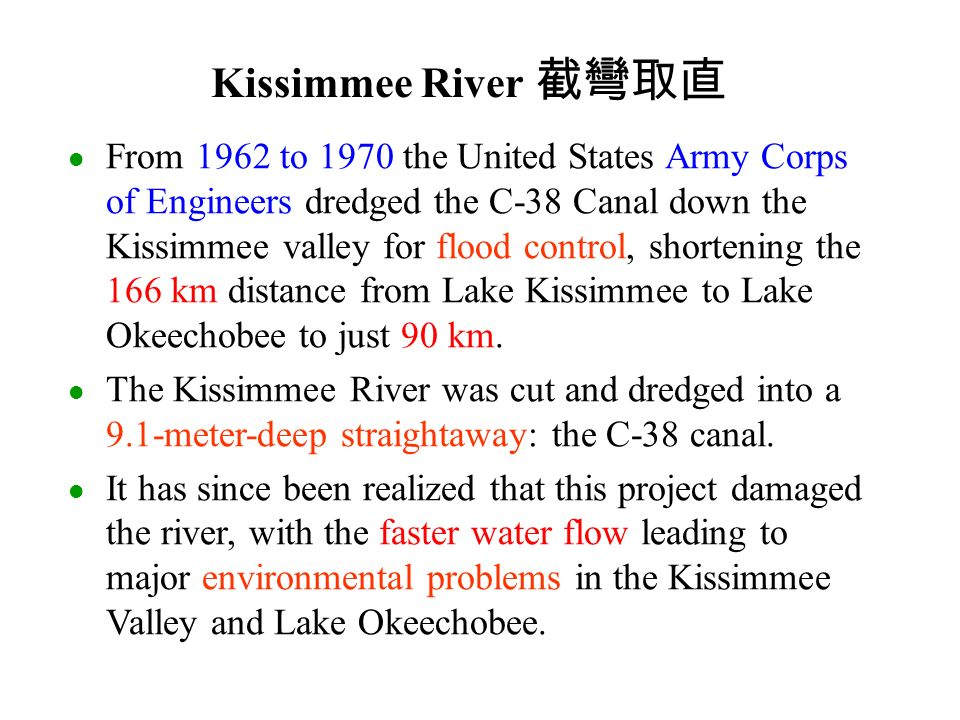 From 1962 to 1970 the United States Army Corps of Engineers dredged the C-38 Canal down the Kissimmee valley for flood control, shortening the 166 km distance from Lake Kissimmee to Lake Okeechobee to just 90 km.