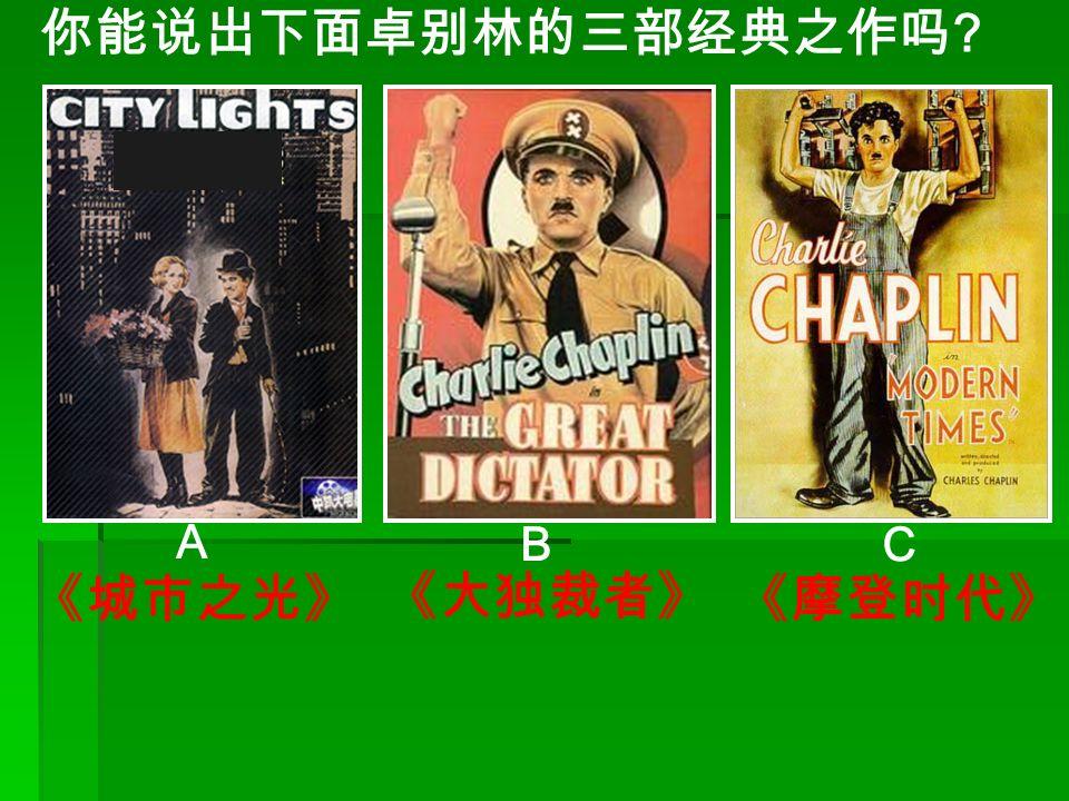 你能说出下面卓别林的三部经典之作吗 A B C 《城市之光》《摩登时代》 《大独裁者》