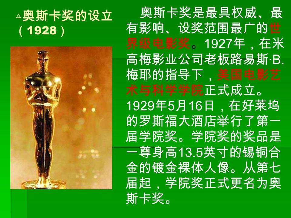 △ 奥斯卡奖的设立 ( 1928 ) 奥斯卡奖是最具权威、最 有影响、设奖范围最广的世 界级电影奖。 1927 年,在米 高梅影业公司老板路易斯 ·B.