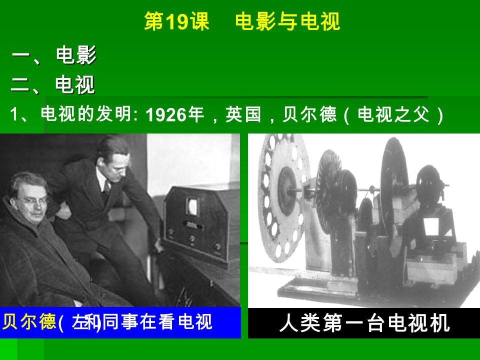 第 19 课 电影与电视 一、电影 二、电视 1 、电视的发明 : 1926 年,英国,贝尔德(电视之父) 人类第一台电视机 贝尔德 和同事在看电视 (左)