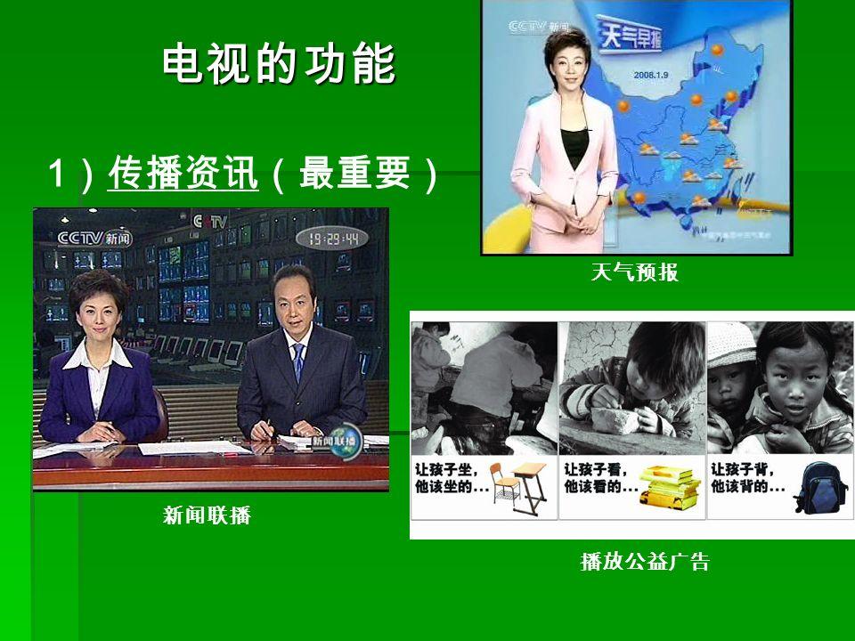 1 )传播资讯(最重要) 电视的功能 新闻联播 天气预报 播放公益广告