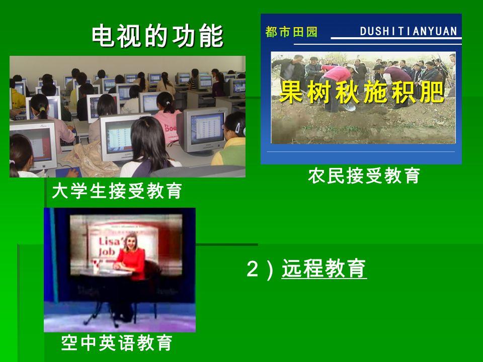 大学生接受教育 农民接受教育 空中英语教育 2 )远程教育 电视的功能