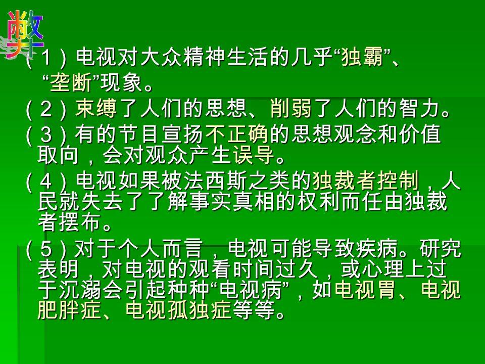 ( 1 )电视对大众精神生活的几乎 独霸 、 垄断 现象。 垄断 现象。 ( 2 )束缚了人们的思想、削弱了人们的智力。 ( 3 )有的节目宣扬不正确的思想观念和价值 取向,会对观众产生误导。 ( 4 )电视如果被法西斯之类的独裁者控制,人 民就失去了了解事实真相的权利而任由独裁 者摆布。 ( 5 )对于个人而言,电视可能导致疾病。研究 表明,对电视的观看时间过久,或心理上过 于沉溺会引起种种 电视病 ,如电视胃、电视 肥胖症、电视孤独症等等。