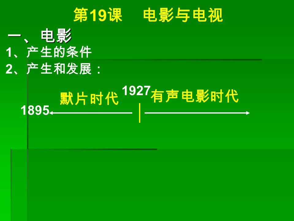 第 19 课 电影与电视 一、电影 1 、产生的条件 2 、产生和发展: 1895 1927 默片时代 有声电影时代