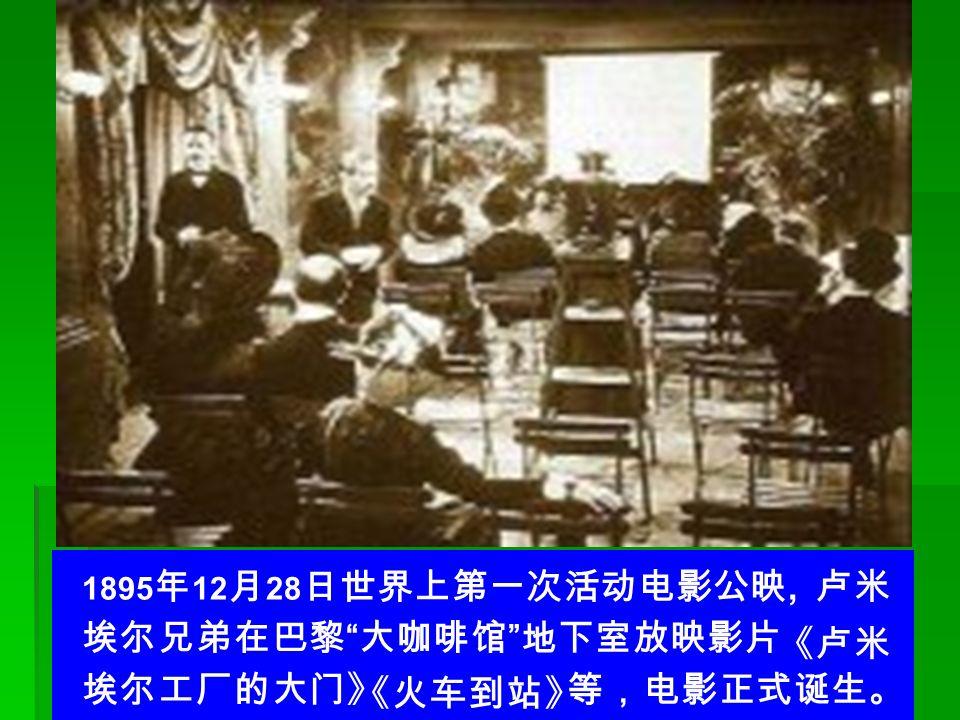 1895 年 12 月 28 日世界上第一次活动电影公映, 卢米 埃尔兄弟在巴黎 大咖啡馆 地下室放映影片 埃尔工厂的大门》 等,电影正式诞生。 《卢米 《火车到站》