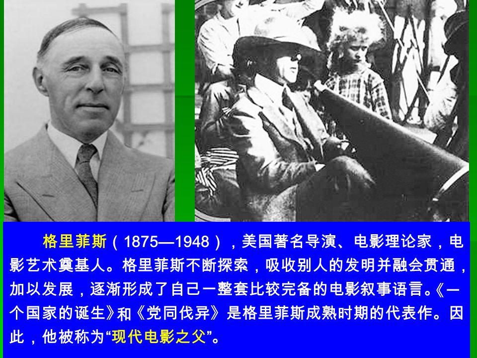 格里菲斯( 1875—1948 ),美国著名导演、电影理论家,电 影艺术奠基人。格里菲斯不断探索,吸收别人的发明并融会贯通, 加以发展,逐渐形成了自己一整套比较完备的电影叙事语言。 个国家的诞生》 《党同伐异》是格里菲斯成熟时期的代表作。因 此,他被称为 现代电影之父 。 《一《一 和