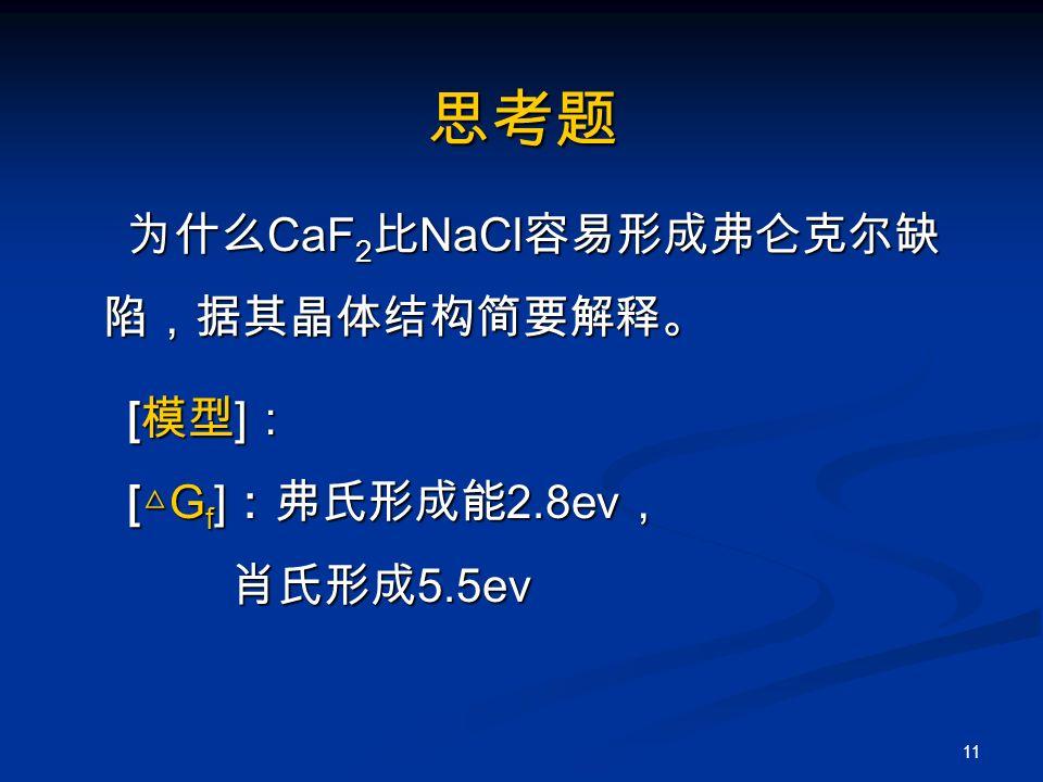 11 思考题 为什么 CaF 2 比 NaCl 容易形成弗仑克尔缺 陷,据其晶体结构简要解释。 为什么 CaF 2 比 NaCl 容易形成弗仑克尔缺 陷,据其晶体结构简要解释。 [ 模型 ] : [ 模型 ] : [ △ G f ] :弗氏形成能 2.8ev , [ △ G f ] :弗氏形成能 2.8ev , 肖氏形成 5.5ev 肖氏形成 5.5ev