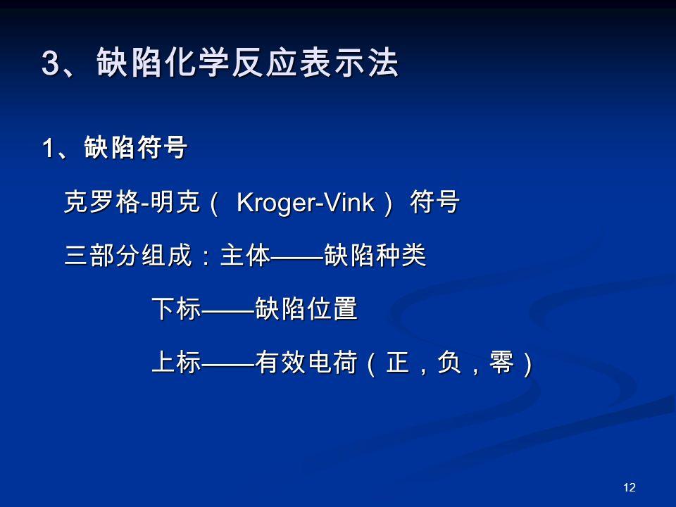 12 3 、缺陷化学反应表示法 1 、缺陷符号 克罗格 - 明克( Kroger-Vink ) 符号 克罗格 - 明克( Kroger-Vink ) 符号 三部分组成:主体 —— 缺陷种类 三部分组成:主体 —— 缺陷种类 下标 —— 缺陷位置 下标 —— 缺陷位置 上标 —— 有效电荷(正,负,零) 上标 —— 有效电荷(正,负,零)