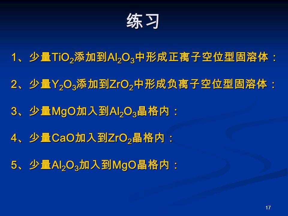 17 练习 1 、少量 TiO 2 添加到 Al 2 O 3 中形成正离子空位型固溶体: 2 、少量 Y 2 O 3 添加到 ZrO 2 中形成负离子空位型固溶体: 3 、少量 MgO 加入到 Al 2 O 3 晶格内: 4 、少量 CaO 加入到 ZrO 2 晶格内: 5 、少量 Al 2 O 3 加入到 MgO 晶格内: