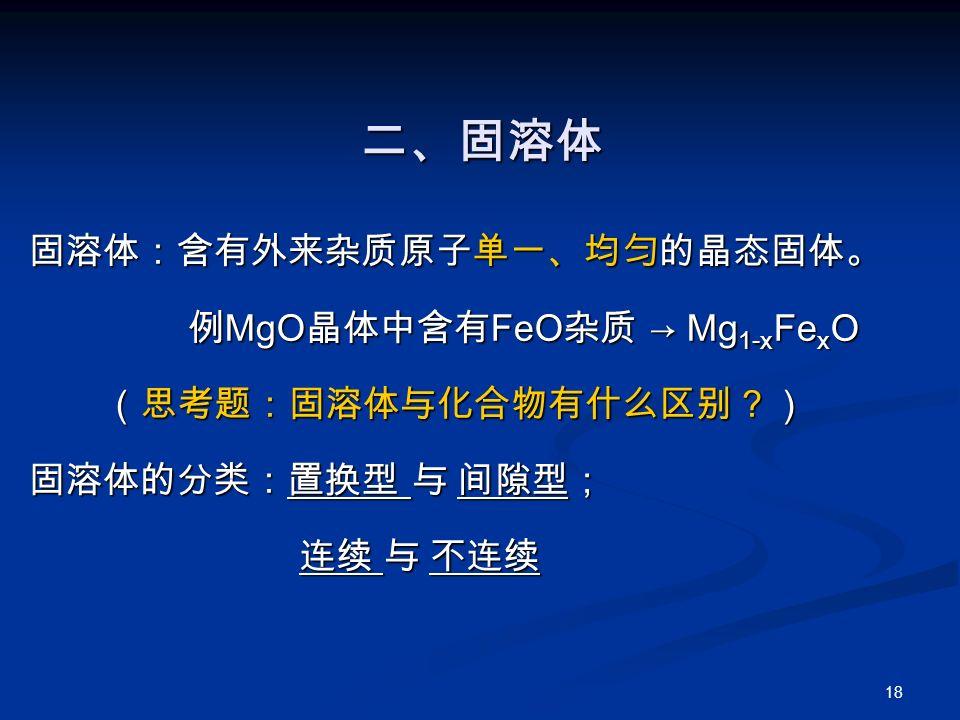 18 二、固溶体 固溶体:含有外来杂质原子单一、均匀的晶态固体。 例 MgO 晶体中含有 FeO 杂质 → Mg 1-x Fe x O 例 MgO 晶体中含有 FeO 杂质 → Mg 1-x Fe x O (思考题:固溶体与化合物有什么区别?) (思考题:固溶体与化合物有什么区别?) 固溶体的分类:置换型 与 间隙型; 连续 与 不连续 连续 与 不连续