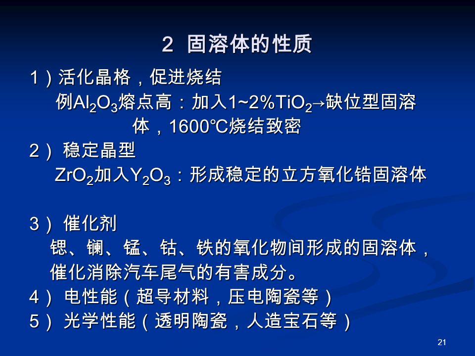 21 2 固溶体的性质 1 )活化晶格,促进烧结 例 Al 2 O 3 熔点高:加入 1~2%TiO 2 → 缺位型固溶 例 Al 2 O 3 熔点高:加入 1~2%TiO 2 → 缺位型固溶 体, 1600 ℃烧结致密 体, 1600 ℃烧结致密 2 ) 稳定晶型 ZrO 2 加入 Y 2 O 3 :形成稳定的立方氧化锆固溶体 ZrO 2 加入 Y 2 O 3 :形成稳定的立方氧化锆固溶体 3 ) 催化剂 锶、镧、锰、钴、铁的氧化物间形成的固溶体, 锶、镧、锰、钴、铁的氧化物间形成的固溶体, 催化消除汽车尾气的有害成分。 催化消除汽车尾气的有害成分。 4 ) 电性能(超导材料,压电陶瓷等) 5 ) 光学性能(透明陶瓷,人造宝石等)