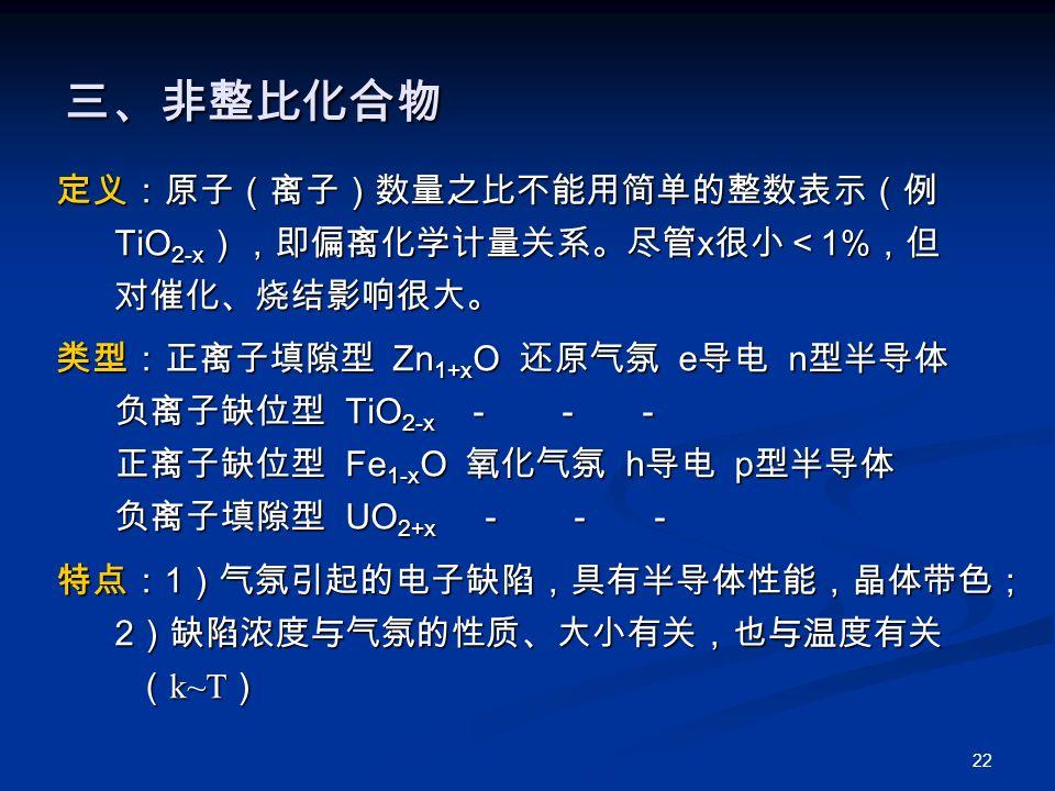 22 三、非整比化合物 定义:原子(离子)数量之比不能用简单的整数表示(例 TiO 2-x ),即偏离化学计量关系。尽管 x 很小< 1% ,但 TiO 2-x ),即偏离化学计量关系。尽管 x 很小< 1% ,但 对催化、烧结影响很大。 对催化、烧结影响很大。 类型:正离子填隙型 Zn 1+x O 还原气氛 e 导电 n 型半导体 负离子缺位型 TiO 2-x - - - 负离子缺位型 TiO 2-x - - - 正离子缺位型 Fe 1-x O 氧化气氛 h 导电 p 型半导体 正离子缺位型 Fe 1-x O 氧化气氛 h 导电 p 型半导体 负离子填隙型 UO 2+x - - - 负离子填隙型 UO 2+x - - - 特点: 1 )气氛引起的电子缺陷,具有半导体性能,晶体带色; 2 )缺陷浓度与气氛的性质、大小有关,也与温度有关 2 )缺陷浓度与气氛的性质、大小有关,也与温度有关 ( k~T ) ( k~T )