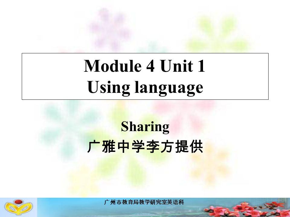 广州市教育局教学研究室英语科 Module 4 Unit 1 Using language Sharing 广雅中学李方提供