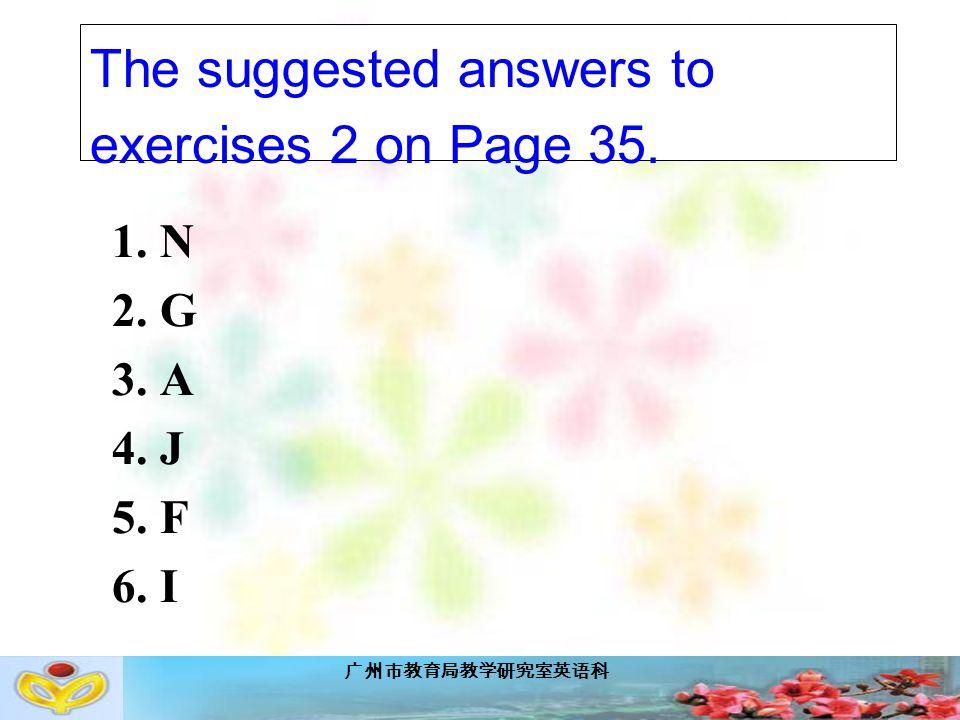 广州市教育局教学研究室英语科 The suggested answers to exercises 2 on Page 35. 1. N 2. G 3. A 4. J 5. F 6. I