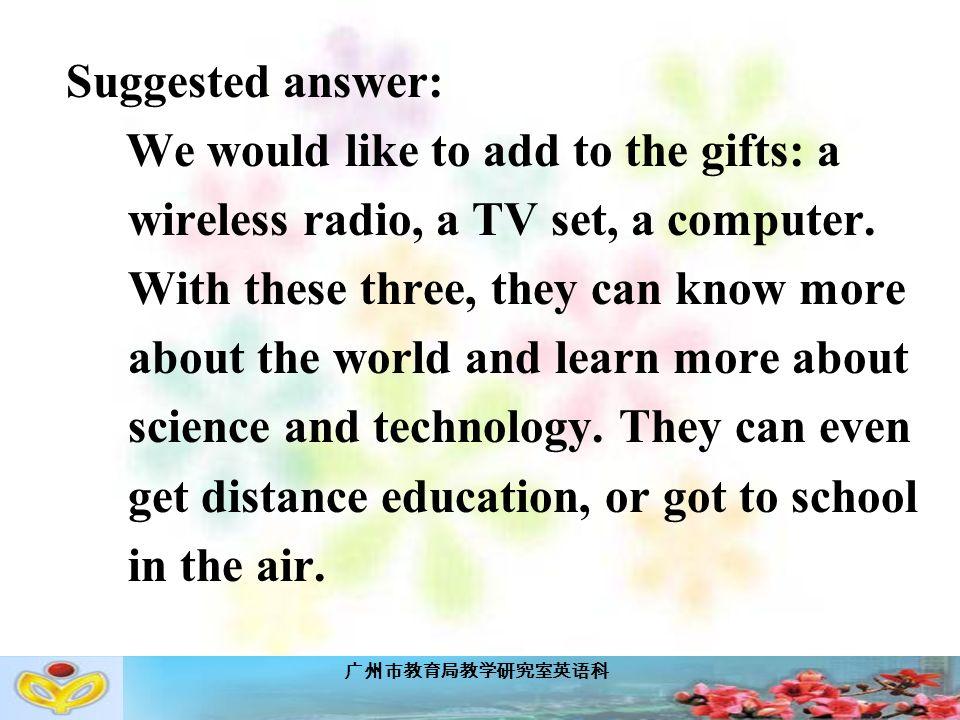 广州市教育局教学研究室英语科 Suggested answer: We would like to add to the gifts: a wireless radio, a TV set, a computer.