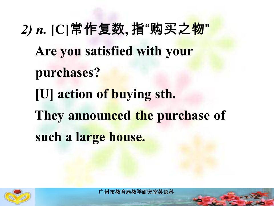 广州市教育局教学研究室英语科 2) n. [C] 常作复数, 指 购买之物 Are you satisfied with your purchases.