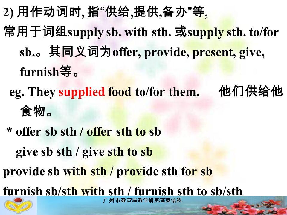 广州市教育局教学研究室英语科 2) 用作动词时, 指 供给, 提供, 备办 等, 常用于词组 supply sb.