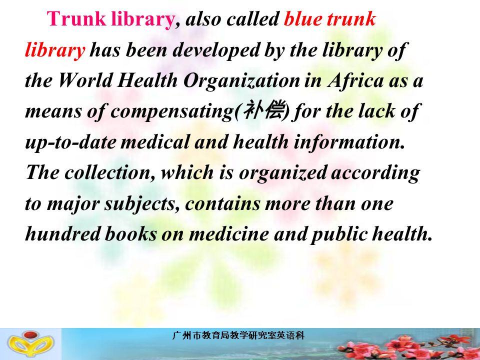广州市教育局教学研究室英语科 Trunk library, also called blue trunk library has been developed by the library of the World Health Organization in Africa as a means of compensating( 补偿 ) for the lack of up-to-date medical and health information.