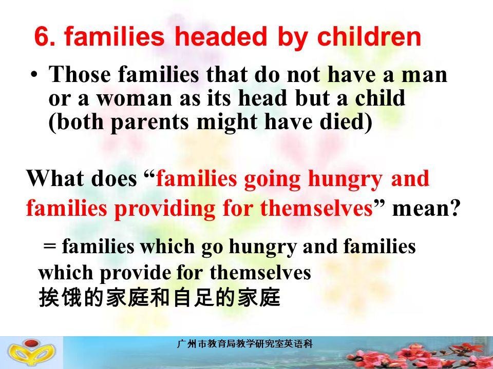 广州市教育局教学研究室英语科 Those families that do not have a man or a woman as its head but a child (both parents might have died) 6.