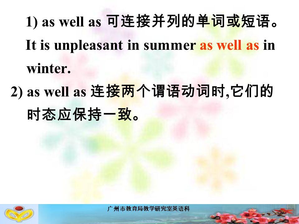 广州市教育局教学研究室英语科 1) as well as 可连接并列的单词或短语。 It is unpleasant in summer as well as in winter.