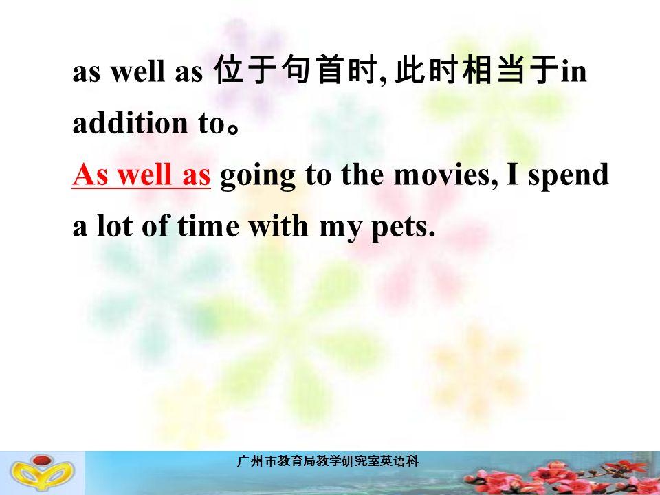 广州市教育局教学研究室英语科 as well as 位于句首时, 此时相当于 in addition to 。 As well as going to the movies, I spend a lot of time with my pets.