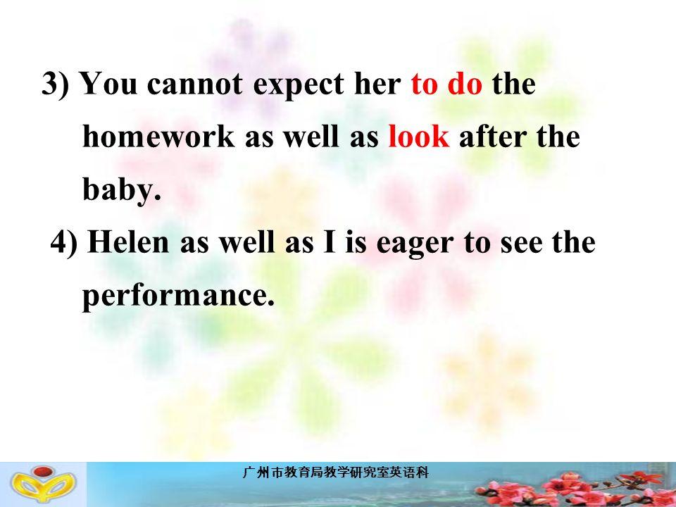广州市教育局教学研究室英语科 3) You cannot expect her to do the homework as well as look after the baby.