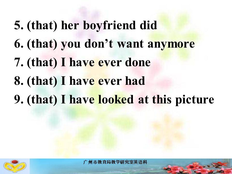 广州市教育局教学研究室英语科 5. (that) her boyfriend did 6. (that) you don't want anymore 7.