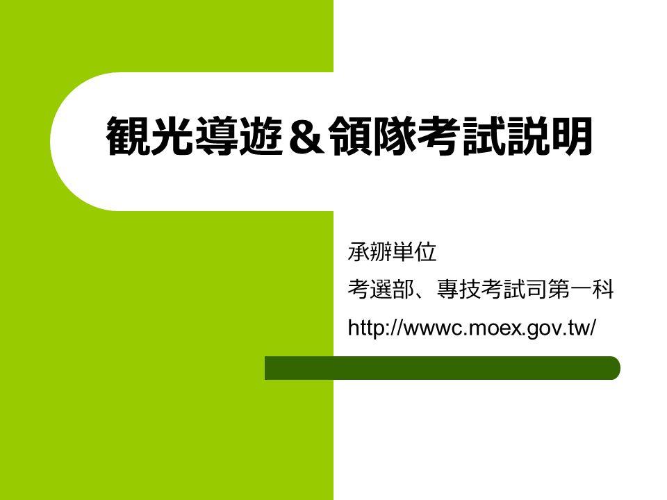 観光導遊&領隊考試説明 承辧単位 考選部、專技考試司第一科 http://wwwc.moex.gov.tw/