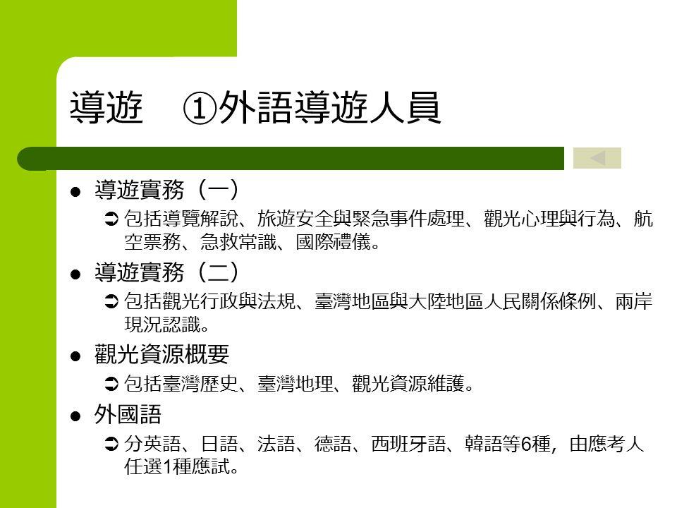 導遊 ①外語導遊人員 導遊實務(一)  包括導覽解說、旅遊安全與緊急事件處理、觀光心理與行為、航 空票務、急救常識、國際禮儀。 導遊實務(二)  包括觀光行政與法規、臺灣地區與大陸地區人民關係條例、兩岸 現況認識。 觀光資源概要  包括臺灣歷史、臺灣地理、觀光資源維護。 外國語  分英語、日語、法語、德語、西班牙語、韓語等 6 種,由應考人 任選 1 種應試。
