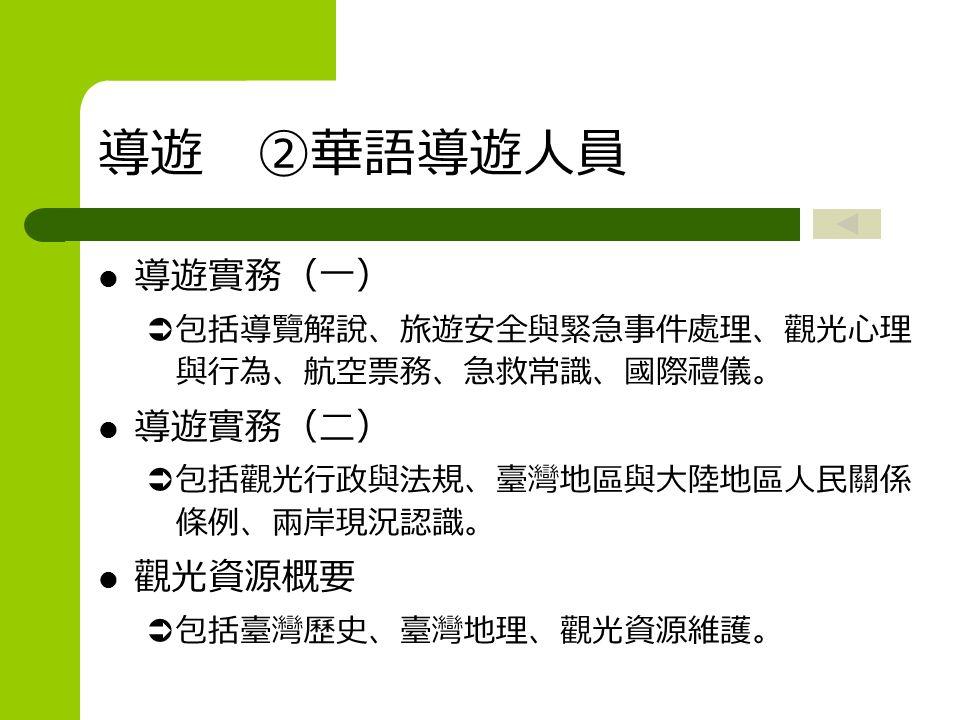 導遊 ②華語導遊人員 導遊實務(一)  包括導覽解說、旅遊安全與緊急事件處理、觀光心理 與行為、航空票務、急救常識、國際禮儀。 導遊實務(二)  包括觀光行政與法規、臺灣地區與大陸地區人民關係 條例、兩岸現況認識。 觀光資源概要  包括臺灣歷史、臺灣地理、觀光資源維護。