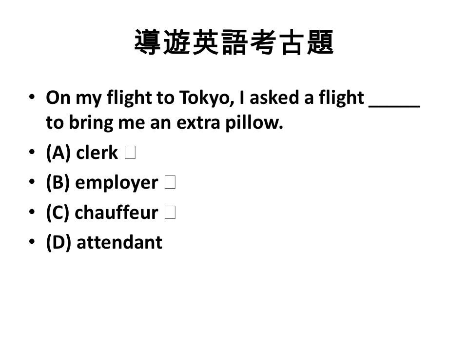 導遊英語考古題 On my flight to Tokyo, I asked a flight _____ to bring me an extra pillow.